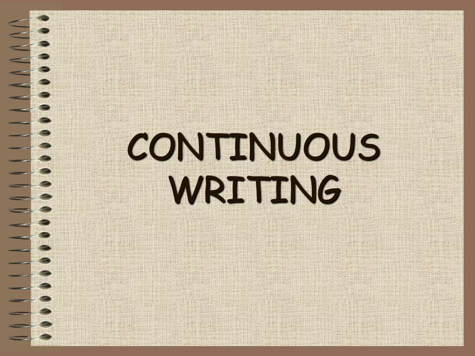 CONTINUOUS WRITING.CHOOSING THE TOPIC – DON'T START WRITING UNTIL YOU ARE SETTLED AND SURE.