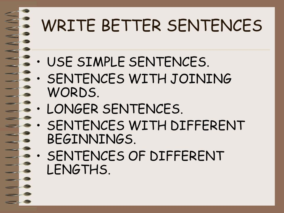 WRITE BETTER SENTENCES USE SIMPLE SENTENCES. SENTENCES WITH JOINING WORDS.