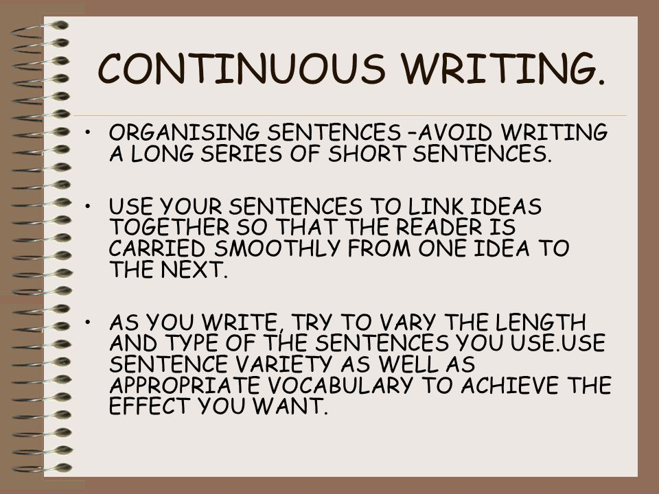CONTINUOUS WRITING. ORGANISING SENTENCES –AVOID WRITING A LONG SERIES OF SHORT SENTENCES.