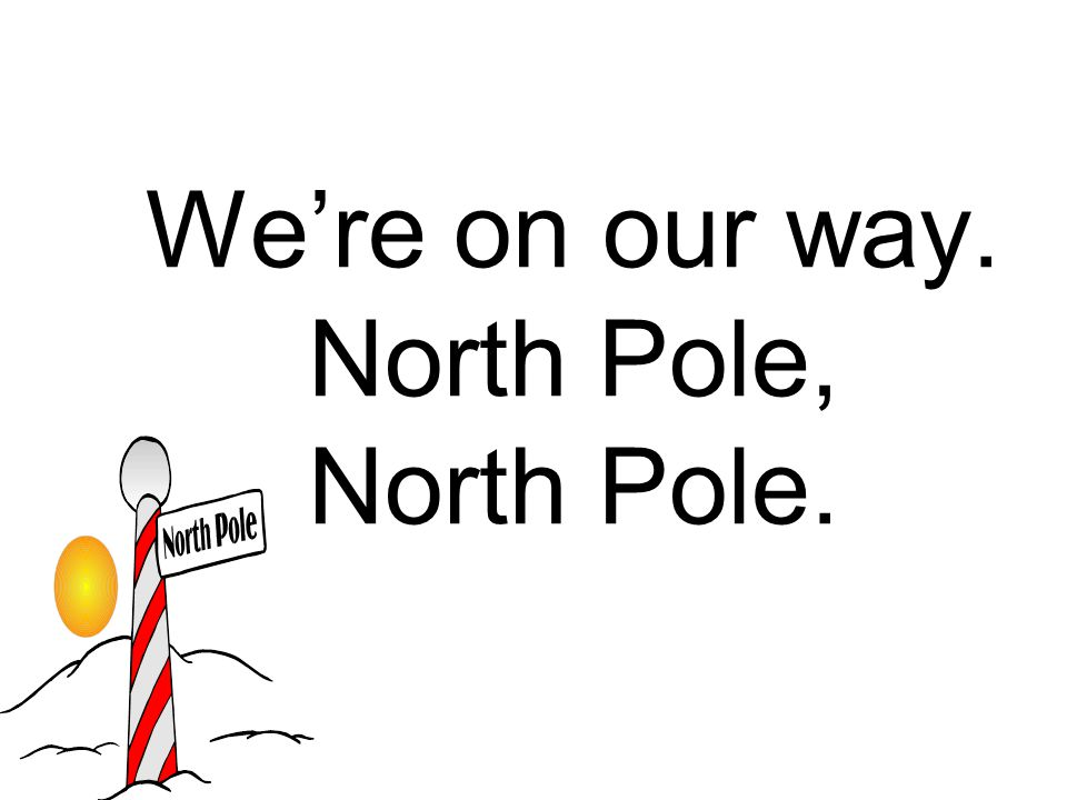 We're on our way. North Pole, North Pole.