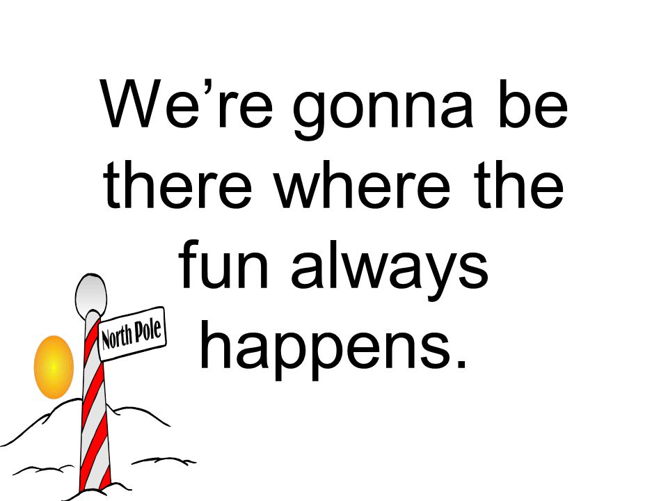 We're gonna be there where the fun always happens.