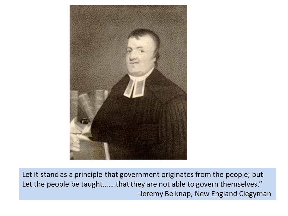 Let it stand as a principle that government originates from the people; but Let the people be taught…….that they are not able to govern themselves. -Jeremy Belknap, New England Clegyman