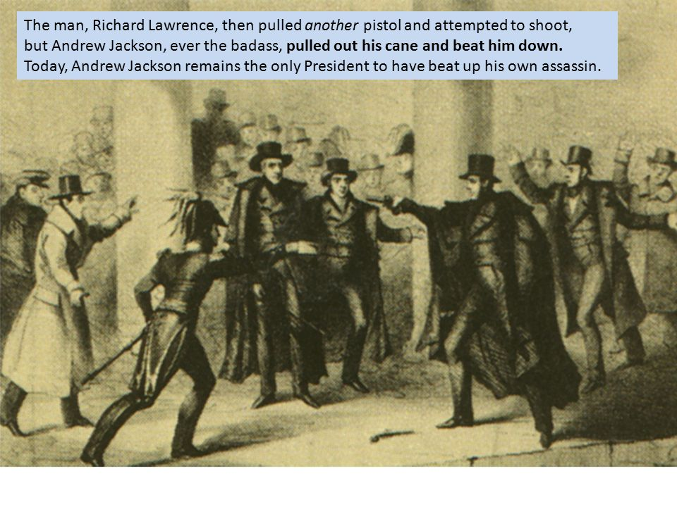 The man, Richard Lawrence, then pulled another pistol and attempted to shoot, but Andrew Jackson, ever the badass, pulled out his cane and beat him down.
