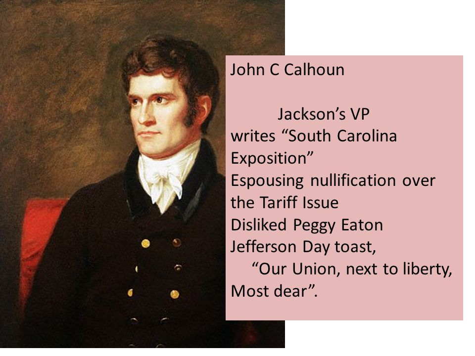 John C Calhoun Jackson's VP writes South Carolina Exposition Espousing nullification over the Tariff Issue Disliked Peggy Eaton Jefferson Day toast, Our Union, next to liberty, Most dear .