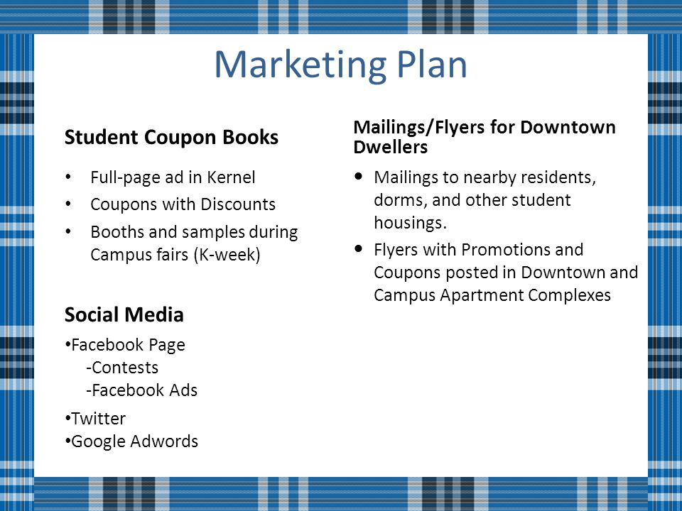 Marketing Plan Student Coupon Books Full-page ad in Kernel Coupons with Discounts Booths and samples during Campus fairs (K-week) Mailings/Flyers for Downtown Dwellers Mailings to nearby residents, dorms, and other student housings.