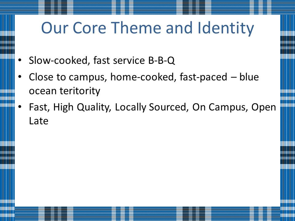 Our Core Theme and Identity Slow-cooked, fast service B-B-Q Close to campus, home-cooked, fast-paced – blue ocean teritority Fast, High Quality, Locally Sourced, On Campus, Open Late