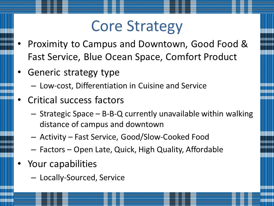 Core Strategy Proximity to Campus and Downtown, Good Food & Fast Service, Blue Ocean Space, Comfort Product Generic strategy type – Low-cost, Differentiation in Cuisine and Service Critical success factors – Strategic Space – B-B-Q currently unavailable within walking distance of campus and downtown – Activity – Fast Service, Good/Slow-Cooked Food – Factors – Open Late, Quick, High Quality, Affordable Your capabilities – Locally-Sourced, Service