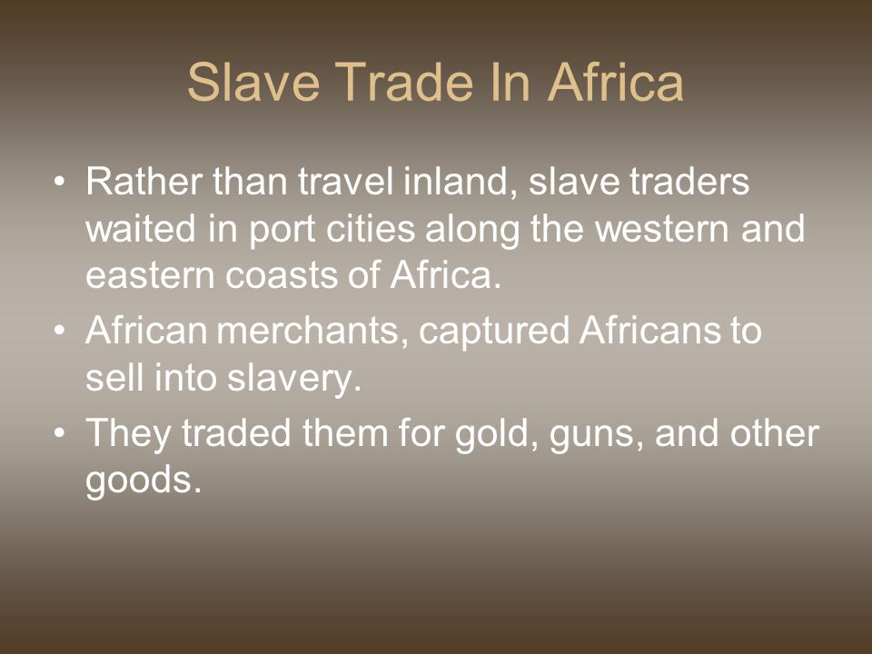 Slave Trade In Africa Rather than travel inland, slave traders waited in port cities along the western and eastern coasts of Africa.