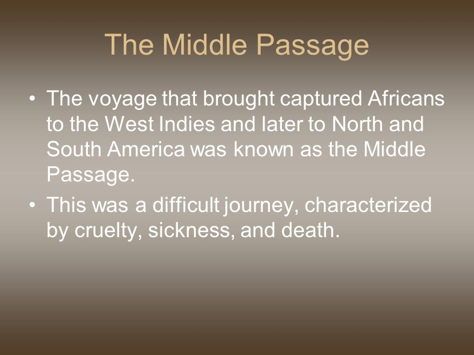 The Middle Passage The voyage that brought captured Africans to the West Indies and later to North and South America was known as the Middle Passage.