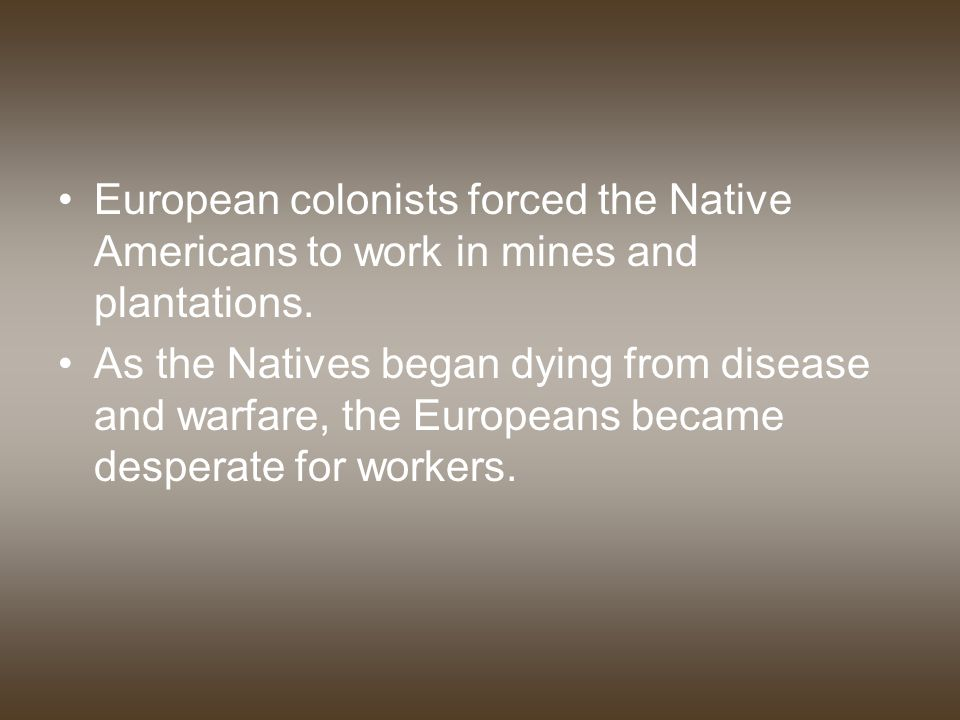 European colonists forced the Native Americans to work in mines and plantations.