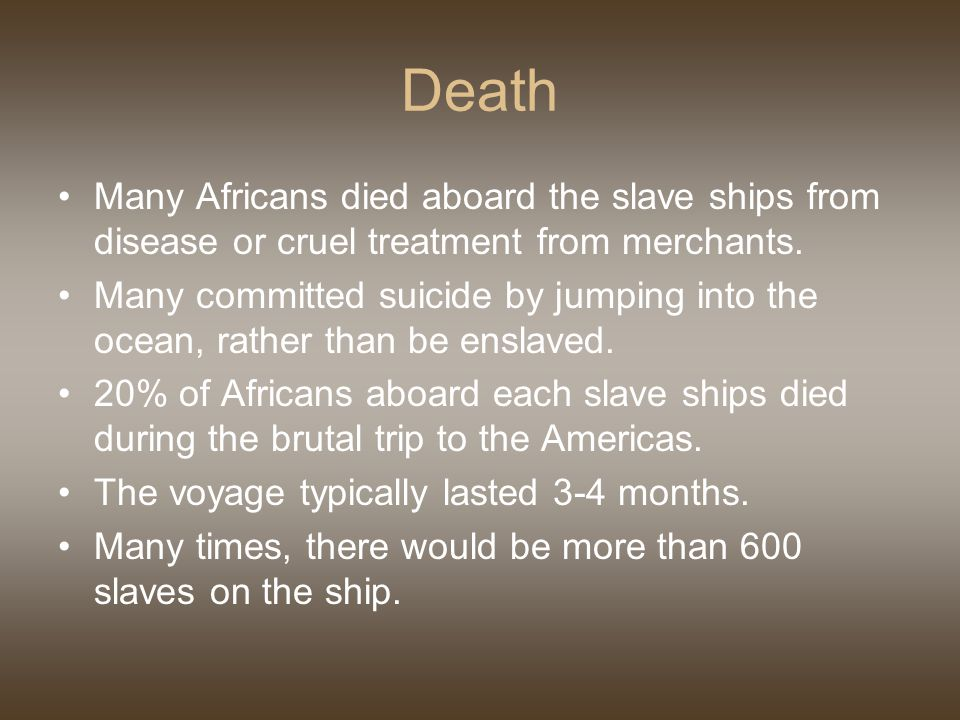 Death Many Africans died aboard the slave ships from disease or cruel treatment from merchants.