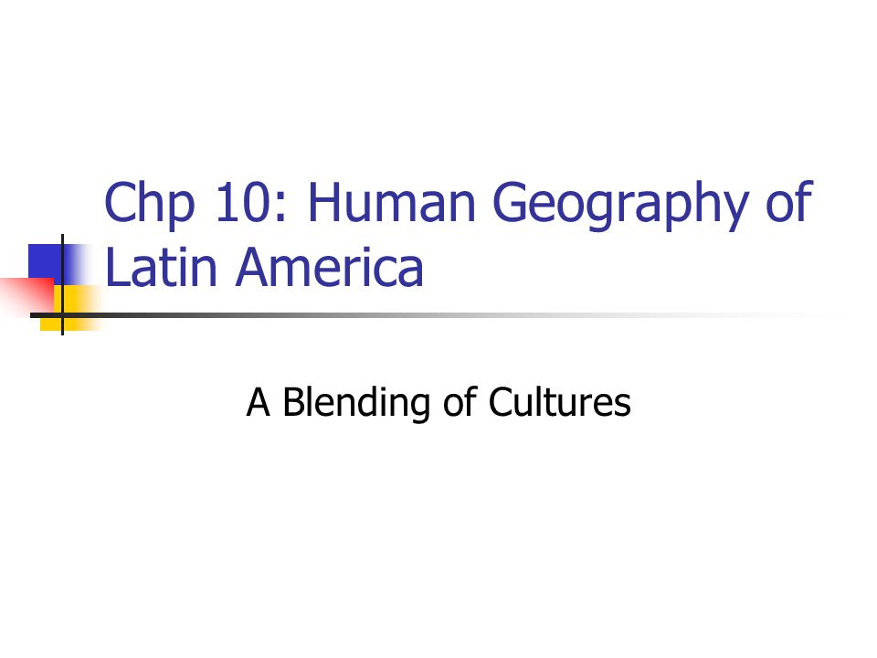 Chp 10: Human Geography of Latin America A Blending of Cultures