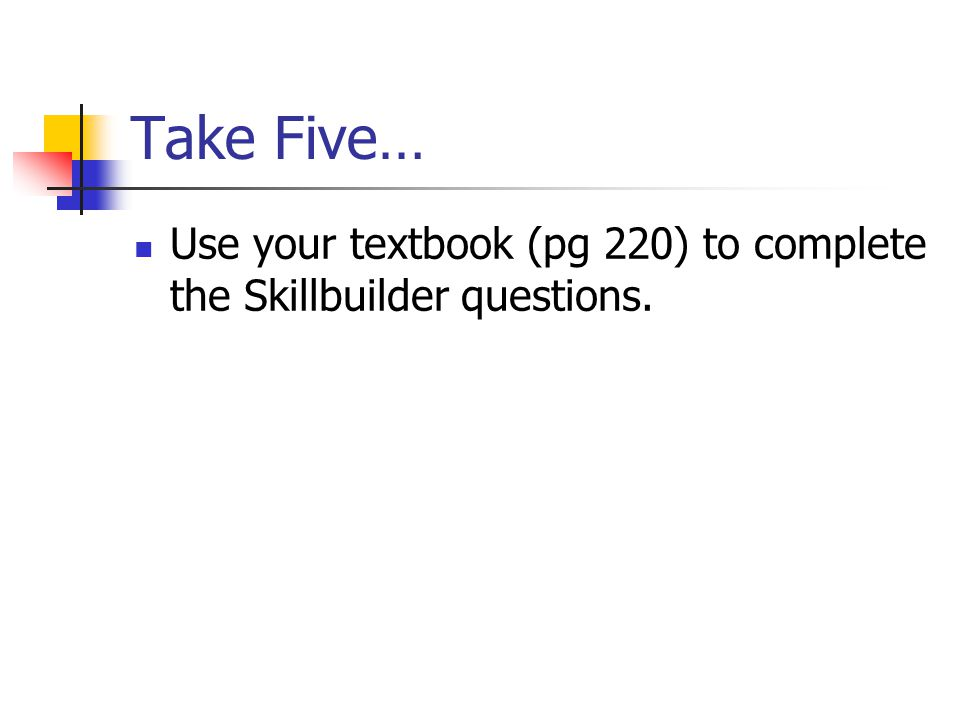 Take Five… Use your textbook (pg 220) to complete the Skillbuilder questions.
