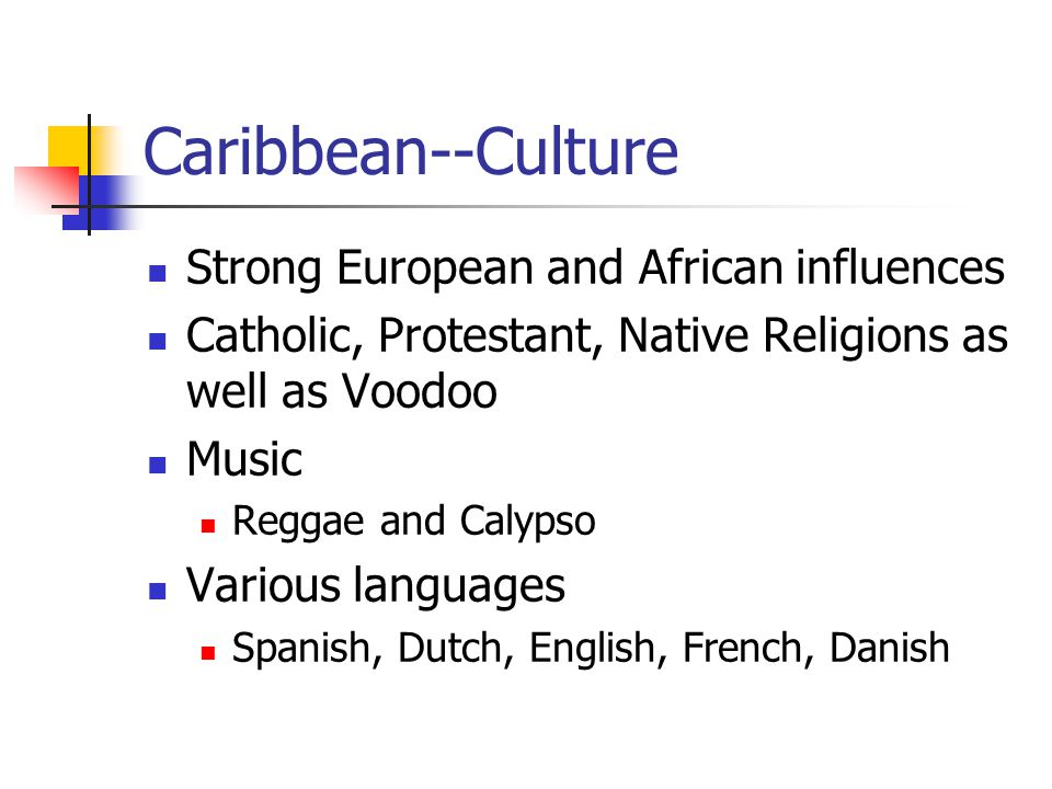 Caribbean--Culture Strong European and African influences Catholic, Protestant, Native Religions as well as Voodoo Music Reggae and Calypso Various languages Spanish, Dutch, English, French, Danish