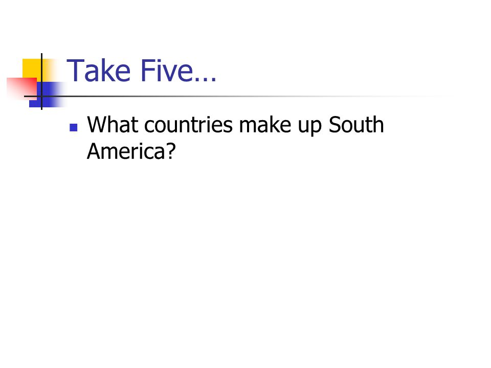 Take Five… What countries make up South America?
