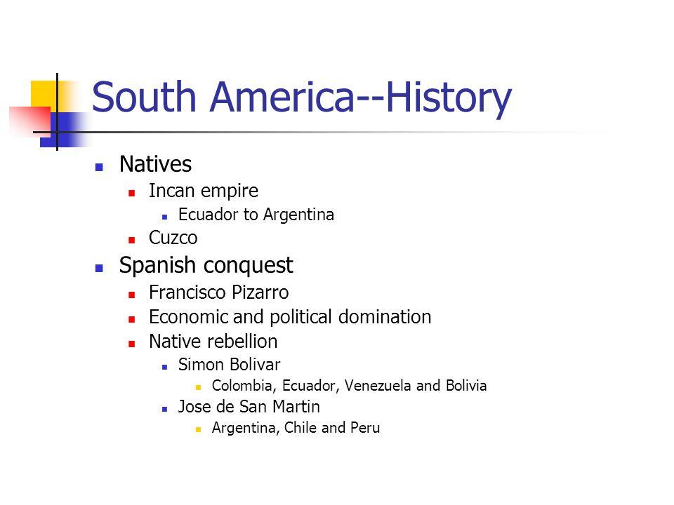 South America--History Natives Incan empire Ecuador to Argentina Cuzco Spanish conquest Francisco Pizarro Economic and political domination Native rebellion Simon Bolivar Colombia, Ecuador, Venezuela and Bolivia Jose de San Martin Argentina, Chile and Peru