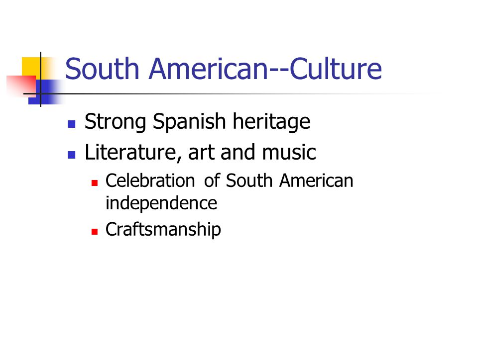 South American--Culture Strong Spanish heritage Literature, art and music Celebration of South American independence Craftsmanship