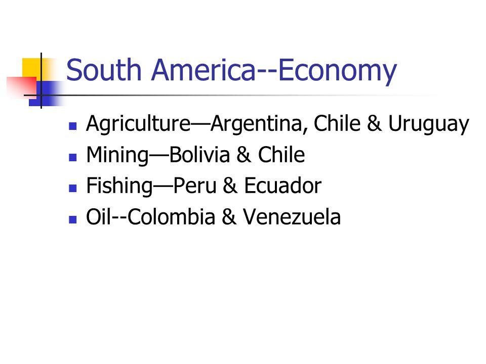 South America--Economy Agriculture—Argentina, Chile & Uruguay Mining—Bolivia & Chile Fishing—Peru & Ecuador Oil--Colombia & Venezuela