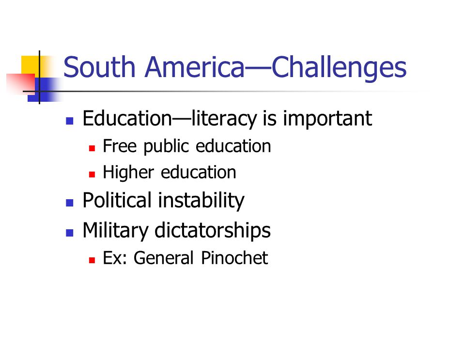 South America—Challenges Education—literacy is important Free public education Higher education Political instability Military dictatorships Ex: General Pinochet