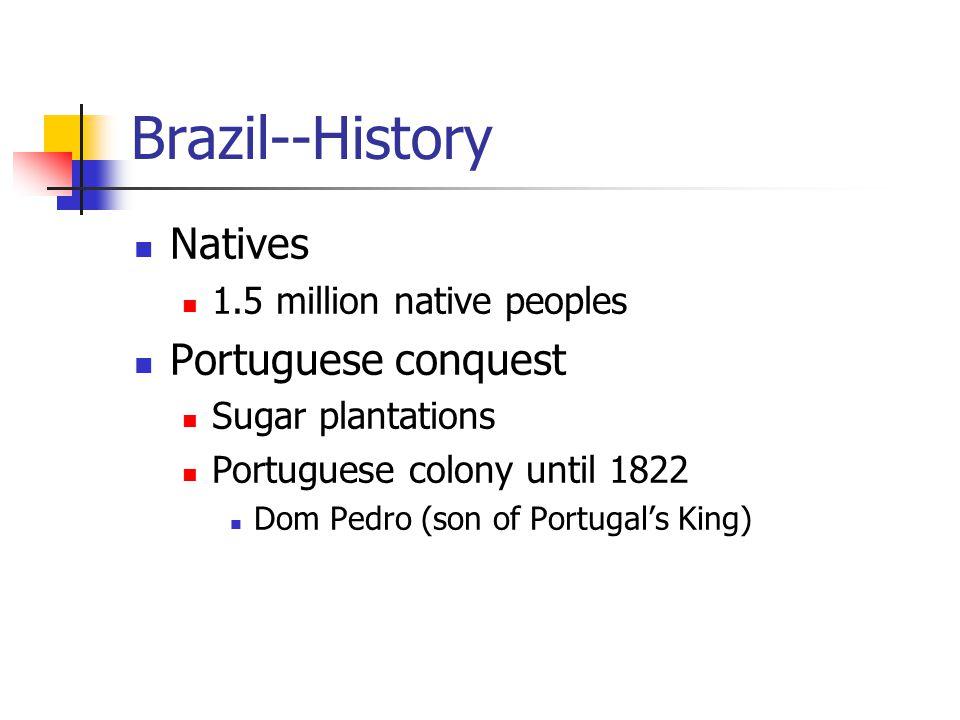 Brazil--History Natives 1.5 million native peoples Portuguese conquest Sugar plantations Portuguese colony until 1822 Dom Pedro (son of Portugal's King)