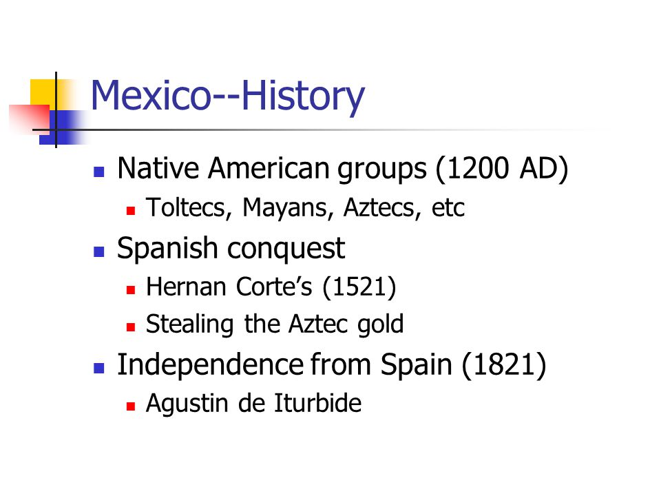 Mexico--History Native American groups (1200 AD) Toltecs, Mayans, Aztecs, etc Spanish conquest Hernan Corte's (1521) Stealing the Aztec gold Independence from Spain (1821) Agustin de Iturbide