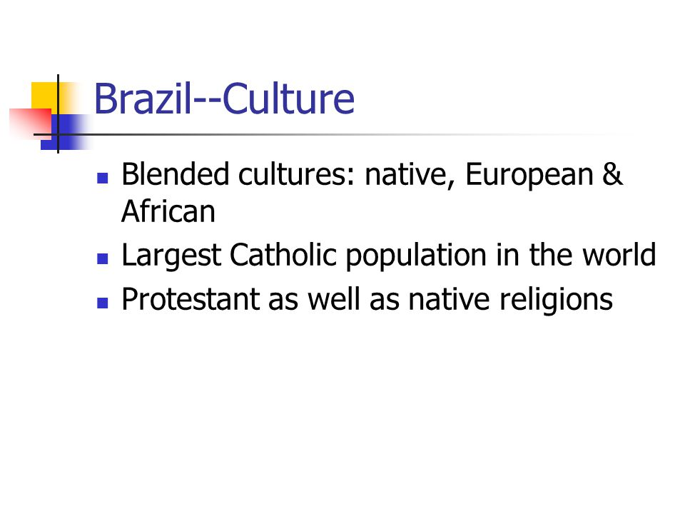 Brazil--Culture Blended cultures: native, European & African Largest Catholic population in the world Protestant as well as native religions