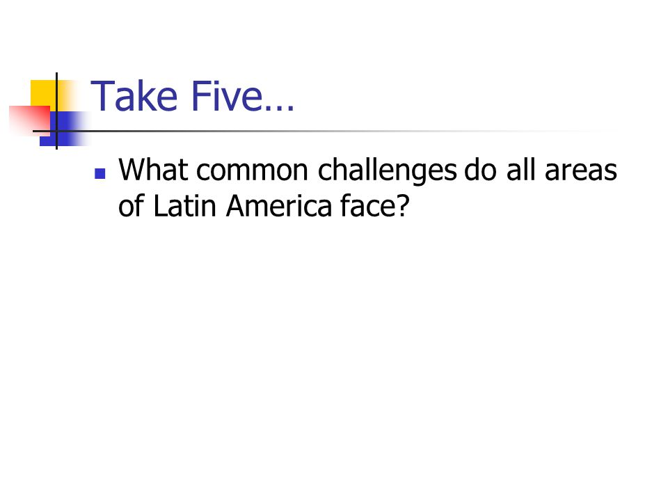 Take Five… What common challenges do all areas of Latin America face?