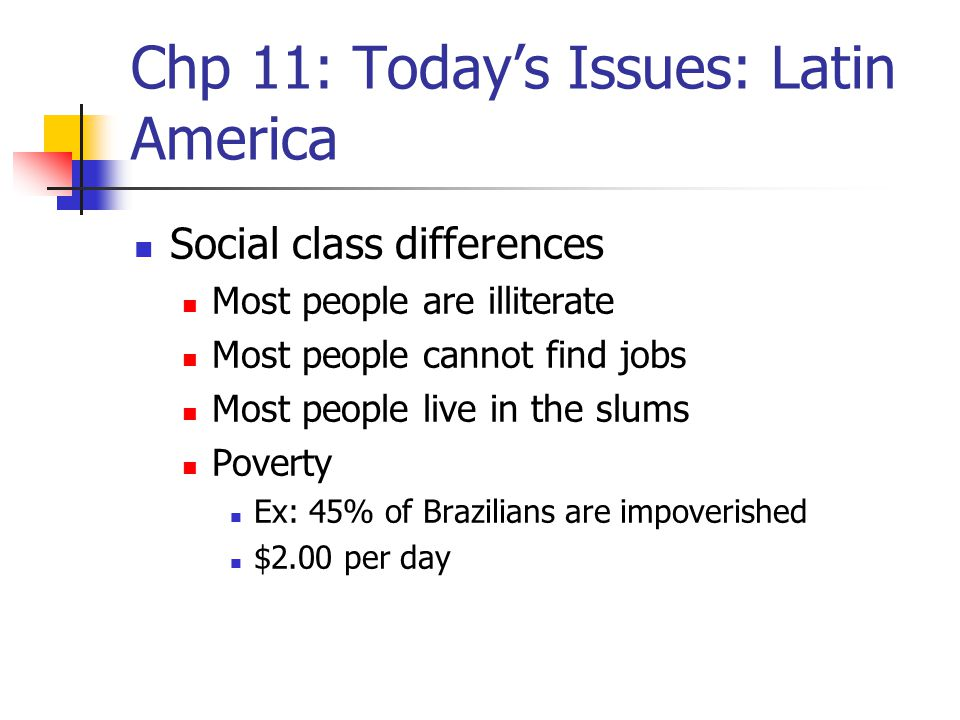 Chp 11: Today's Issues: Latin America Social class differences Most people are illiterate Most people cannot find jobs Most people live in the slums P