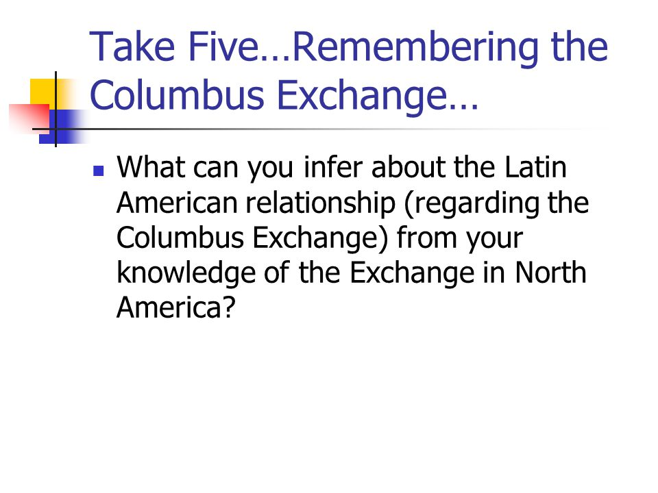 Take Five…Remembering the Columbus Exchange… What can you infer about the Latin American relationship (regarding the Columbus Exchange) from your knowledge of the Exchange in North America?