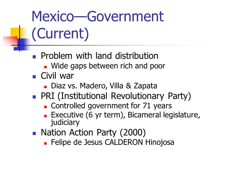 Mexico—Government (Current) Problem with land distribution Wide gaps between rich and poor Civil war Diaz vs. Madero, Villa & Zapata PRI (Institutiona