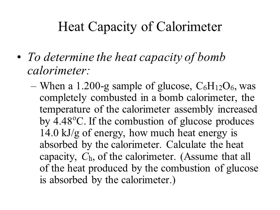 Heat Capacity of Calorimeter To determine the heat capacity of bomb calorimeter: –When a 1.200-g sample of glucose, C 6 H 12 O 6, was completely combu