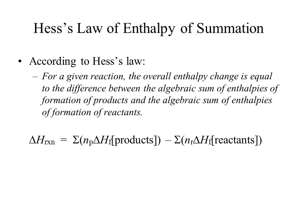 Hess's Law of Enthalpy of Summation According to Hess's law: –For a given reaction, the overall enthalpy change is equal to the difference between the