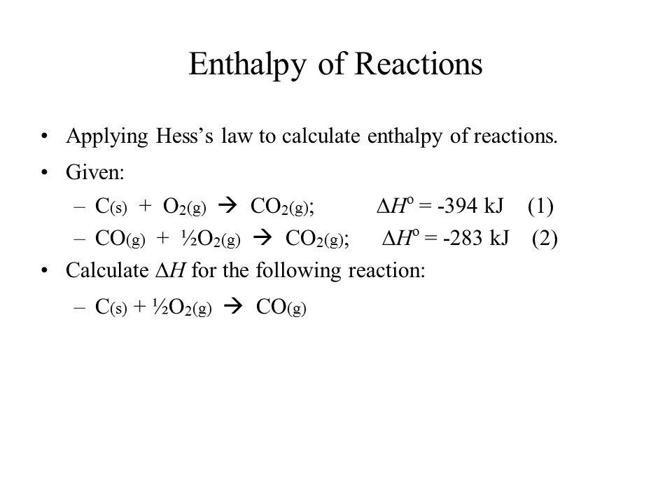 Enthalpy of Reactions Applying Hess's law to calculate enthalpy of reactions. Given: –C (s) + O 2 (g)  CO 2 (g) ;  H o = -394 kJ (1) –CO (g) + ½O 2