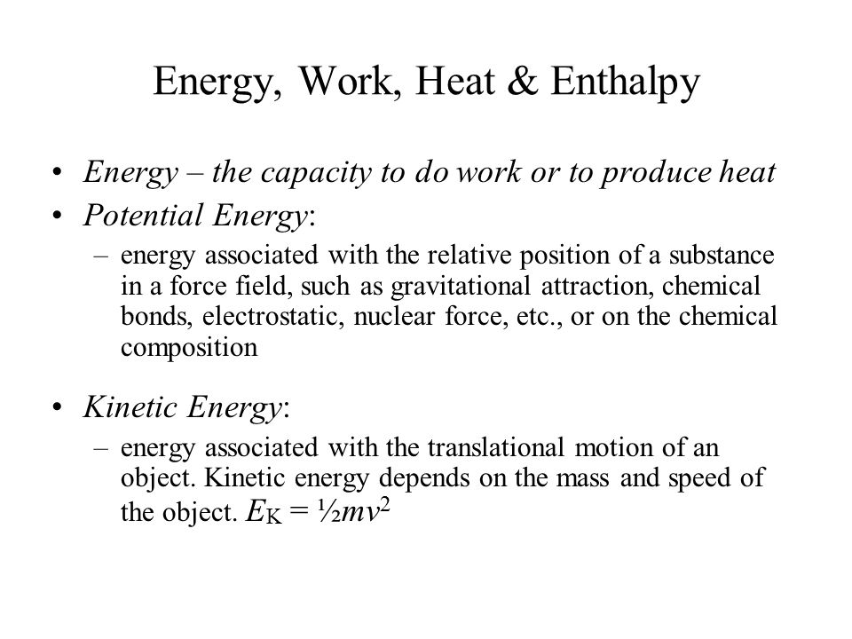 Energy, Work, Heat & Enthalpy Energy – the capacity to do work or to produce heat Potential Energy: –energy associated with the relative position of a