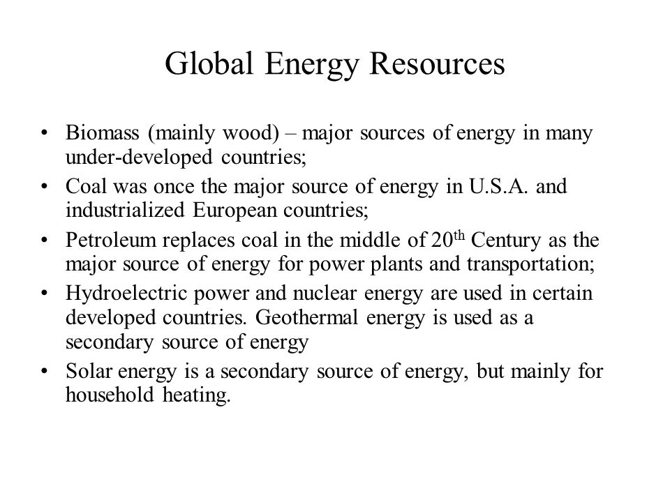 Global Energy Resources Biomass (mainly wood) – major sources of energy in many under-developed countries; Coal was once the major source of energy in