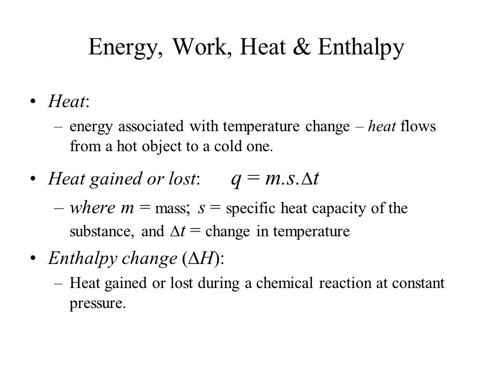 Energy, Work, Heat & Enthalpy Heat: –energy associated with temperature change – heat flows from a hot object to a cold one. Heat gained or lost: q =
