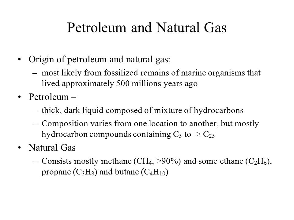 Petroleum and Natural Gas Origin of petroleum and natural gas: –most likely from fossilized remains of marine organisms that lived approximately 500 m