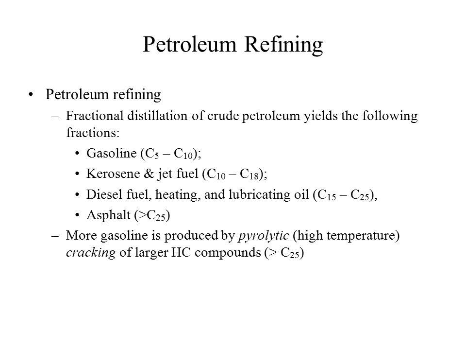 Petroleum Refining Petroleum refining –Fractional distillation of crude petroleum yields the following fractions: Gasoline (C 5 – C 10 ); Kerosene & j