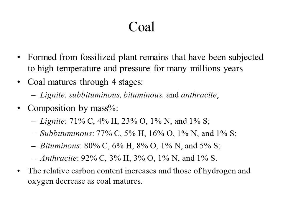 Coal Formed from fossilized plant remains that have been subjected to high temperature and pressure for many millions years Coal matures through 4 sta