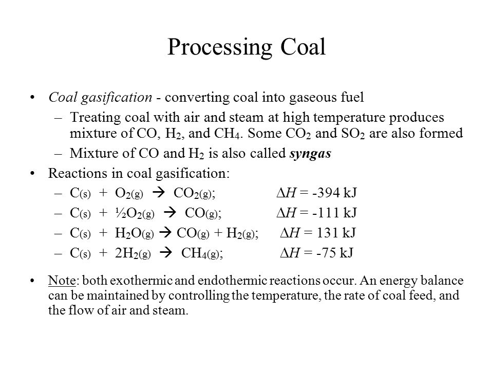 Processing Coal Coal gasification - converting coal into gaseous fuel –Treating coal with air and steam at high temperature produces mixture of CO, H
