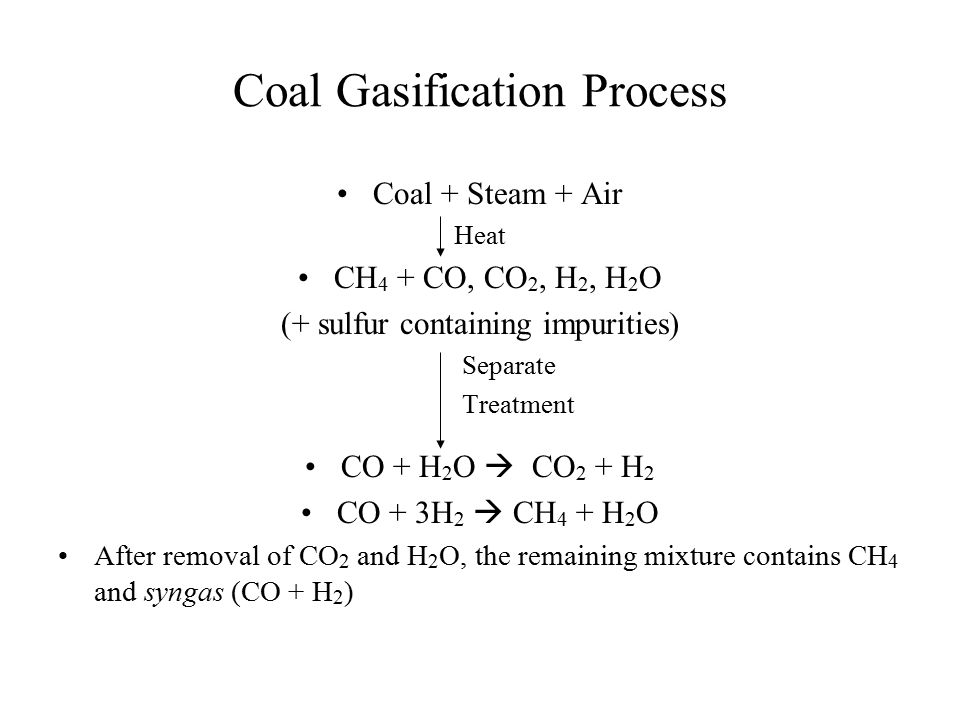 Coal Gasification Process Coal + Steam + Air Heat CH 4 + CO, CO 2, H 2, H 2 O (+ sulfur containing impurities) Separate Treatment CO + H 2 O  CO 2 +