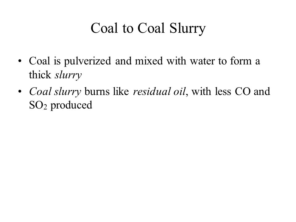 Coal to Coal Slurry Coal is pulverized and mixed with water to form a thick slurry Coal slurry burns like residual oil, with less CO and SO 2 produced