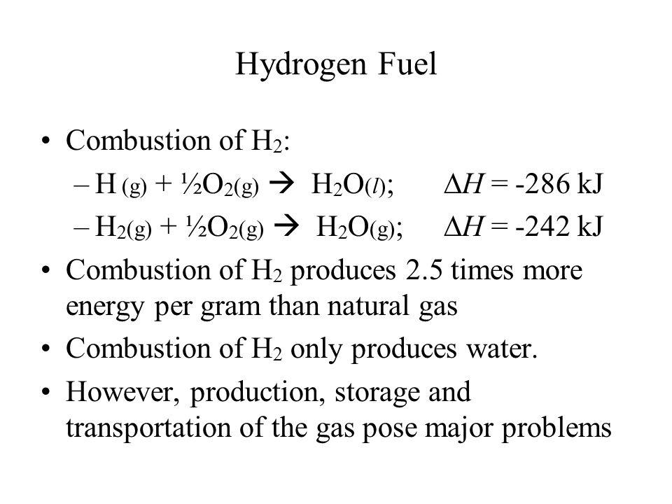 Hydrogen Fuel Combustion of H 2 : –H (g) + ½O 2 (g)  H 2 O (l) ;  H = -286 kJ –H 2 (g) + ½O 2 (g)  H 2 O (g) ;  H = -242 kJ Combustion of H 2 prod