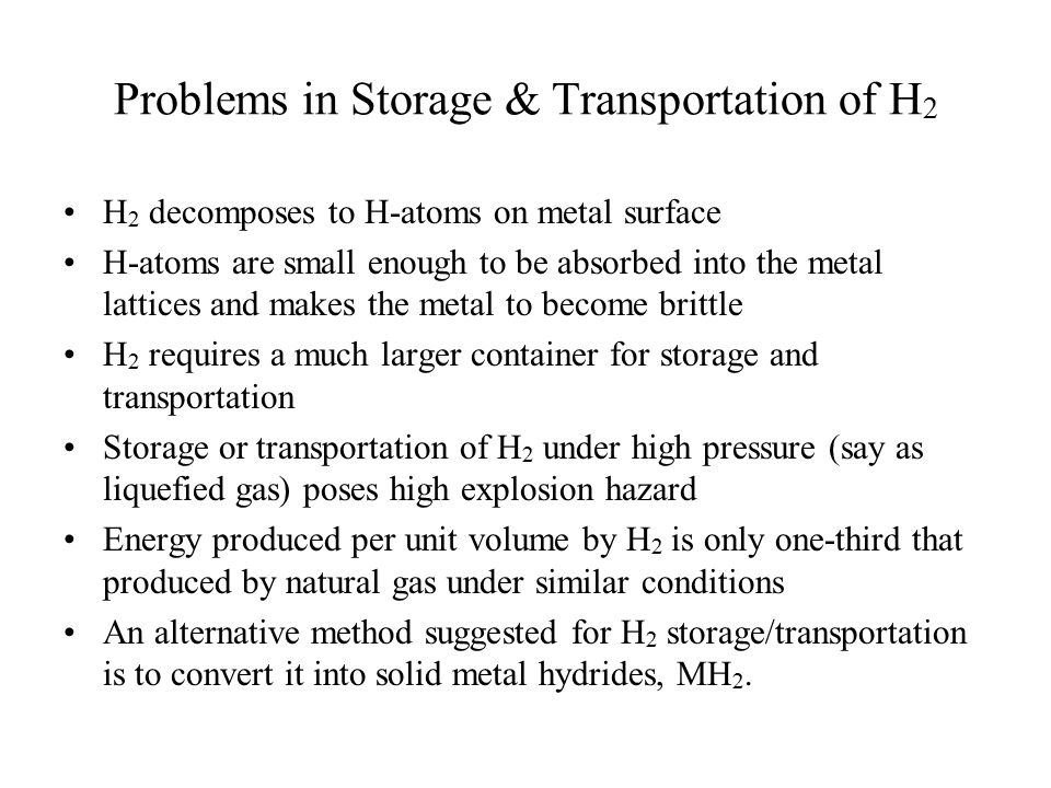 Problems in Storage & Transportation of H 2 H 2 decomposes to H-atoms on metal surface H-atoms are small enough to be absorbed into the metal lattices