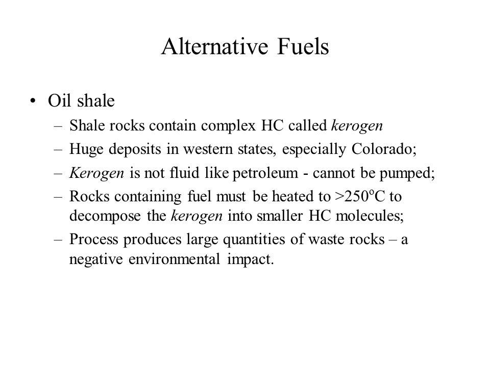 Alternative Fuels Oil shale –Shale rocks contain complex HC called kerogen –Huge deposits in western states, especially Colorado; –Kerogen is not flui