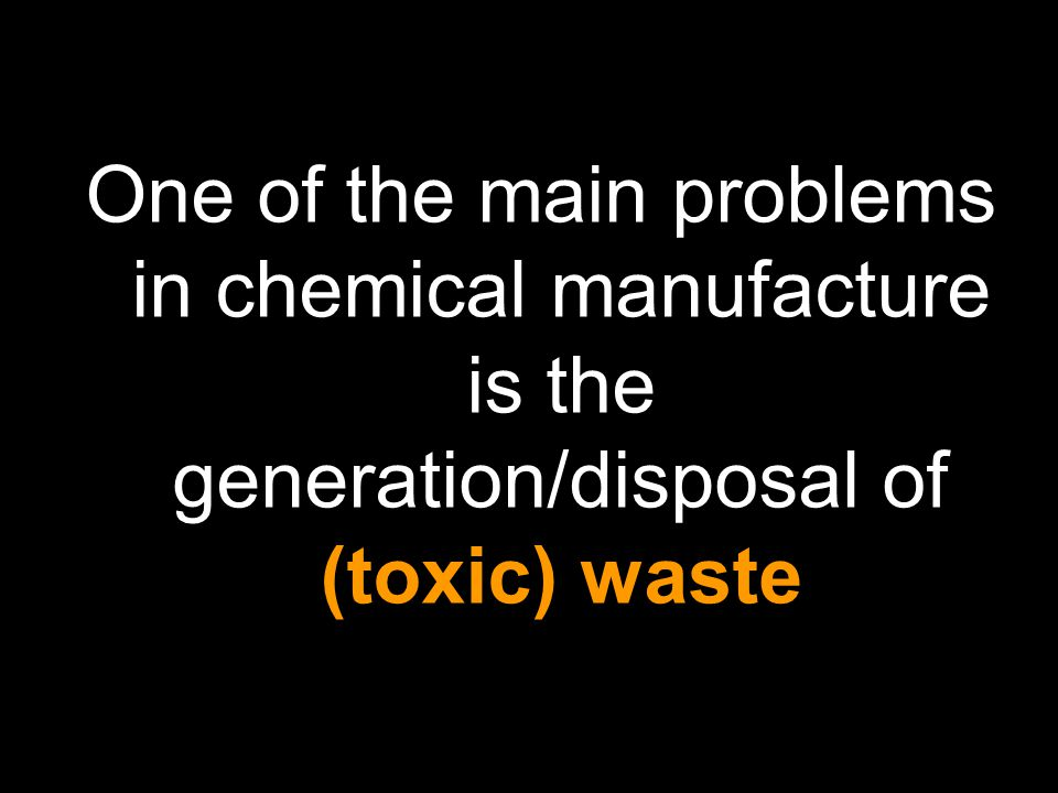 One of the main problems in chemical manufacture is the generation/disposal of (toxic) waste