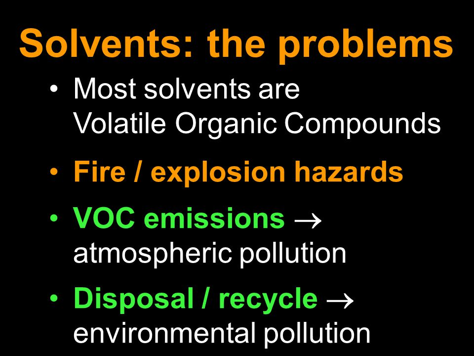 Most solvents are Volatile Organic Compounds Fire / explosion hazards VOC emissions  atmospheric pollution Disposal / recycle  environmental pollution Solvents: the problems