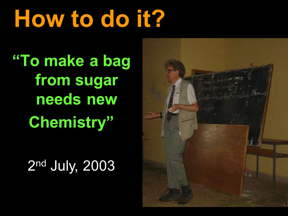 How to do it To make a bag from sugar needs new Chemistry 2 nd July, 2003