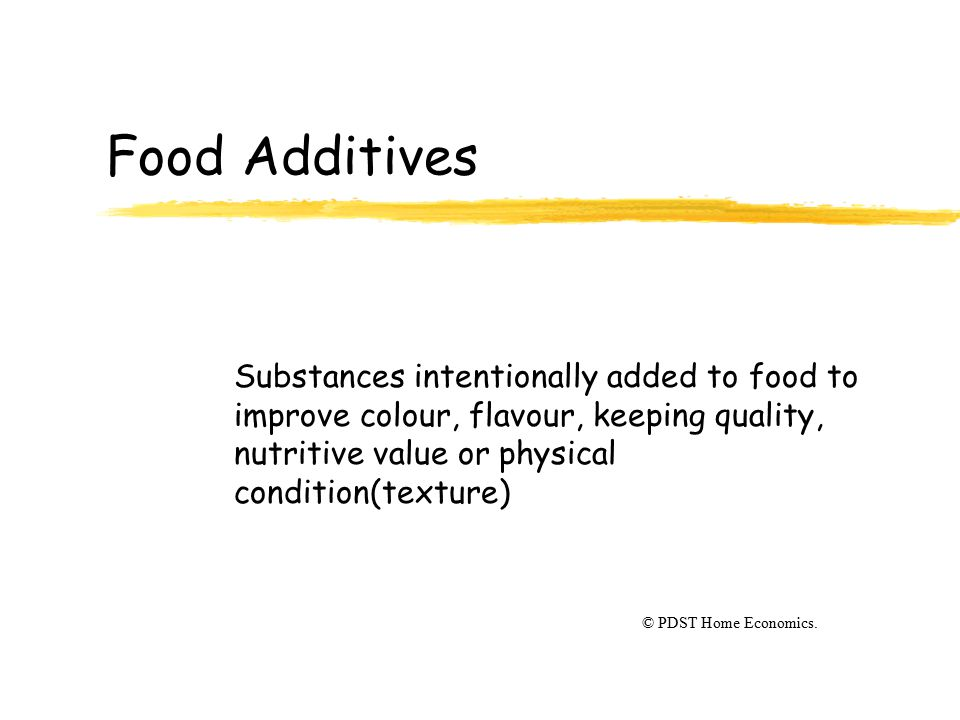 Food Additives Substances intentionally added to food to improve colour, flavour, keeping quality, nutritive value or physical condition(texture) © PD