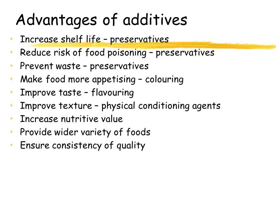 Advantages of additives Increase shelf life – preservatives Reduce risk of food poisoning – preservatives Prevent waste – preservatives Make food more